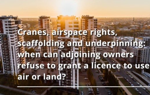 Cranes, airspace rights, scaffolding and underpinning: when can adjoining owners refuse to grant a licence to use air or land?