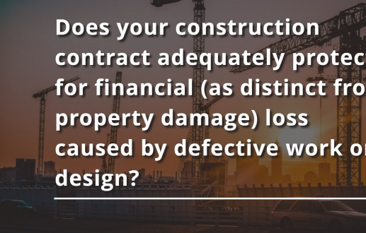 Does your construction contract adequately protect for financial (as distinct from property damage) loss caused by defective work or design?