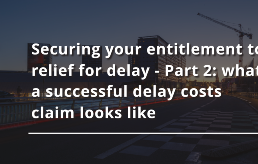 Securing your entitlement to relief for delay – Part 2: what a successful delay costs claim looks like
